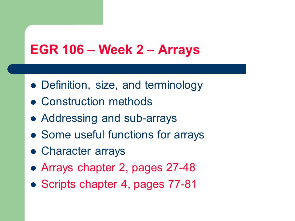 EGR 106 – Week 2 – Arrays Definition, size, and terminology Construction methods Addressing and sub-arrays Some useful functions for arrays Character arrays Arrays chapter 2, pages Scripts chapter 4, pages 77-81