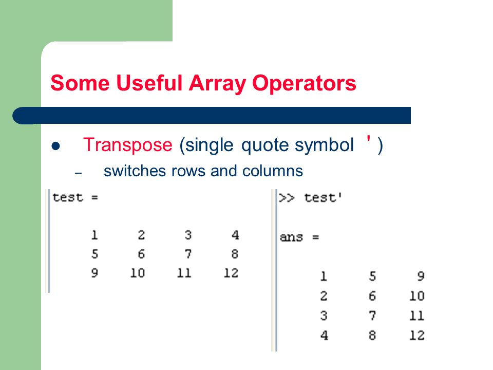 Some Useful Array Operators Transpose (single quote symbol ) – switches rows and columns