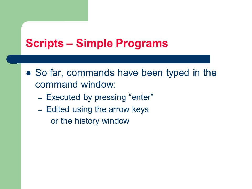 Scripts – Simple Programs So far, commands have been typed in the command window: – Executed by pressing enter – Edited using the arrow keys or the history window