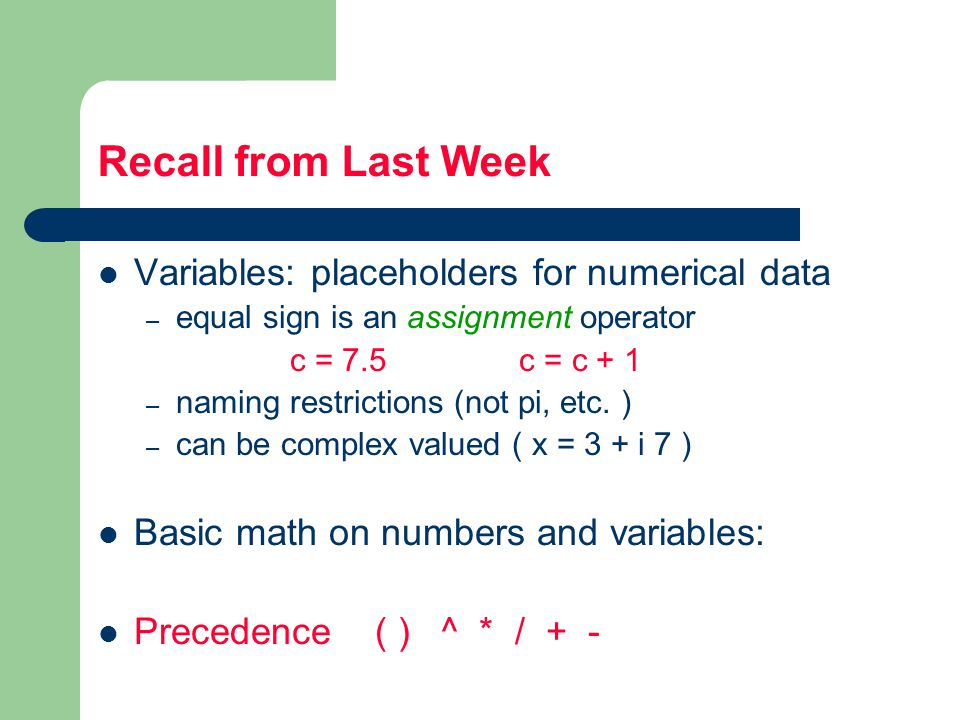Recall from Last Week Variables: placeholders for numerical data – equal sign is an assignment operator c = 7.5 c = c + 1 – naming restrictions (not pi, etc.