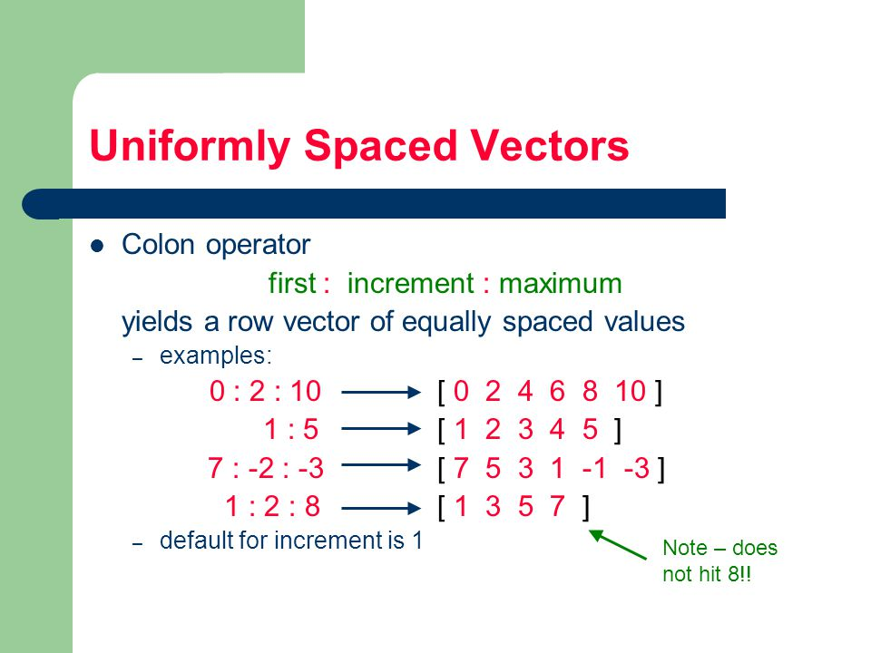 Uniformly Spaced Vectors Colon operator first : increment : maximum yields a row vector of equally spaced values – examples: 0 : 2 : 10 [ ] 1 : 5 [ ] 7 : -2 : -3 [ ] 1 : 2 : 8 [ ] – default for increment is 1 Note – does not hit 8!!