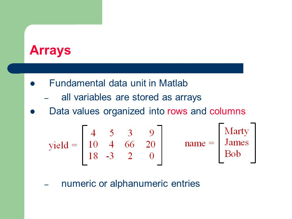 Arrays Fundamental data unit in Matlab – all variables are stored as arrays Data values organized into rows and columns – numeric or alphanumeric entries