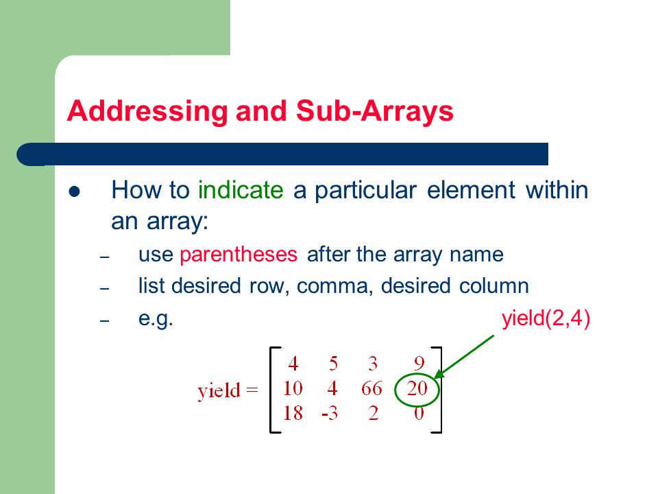 Addressing and Sub-Arrays How to indicate a particular element within an array: – use parentheses after the array name – list desired row, comma, desired column – e.g.