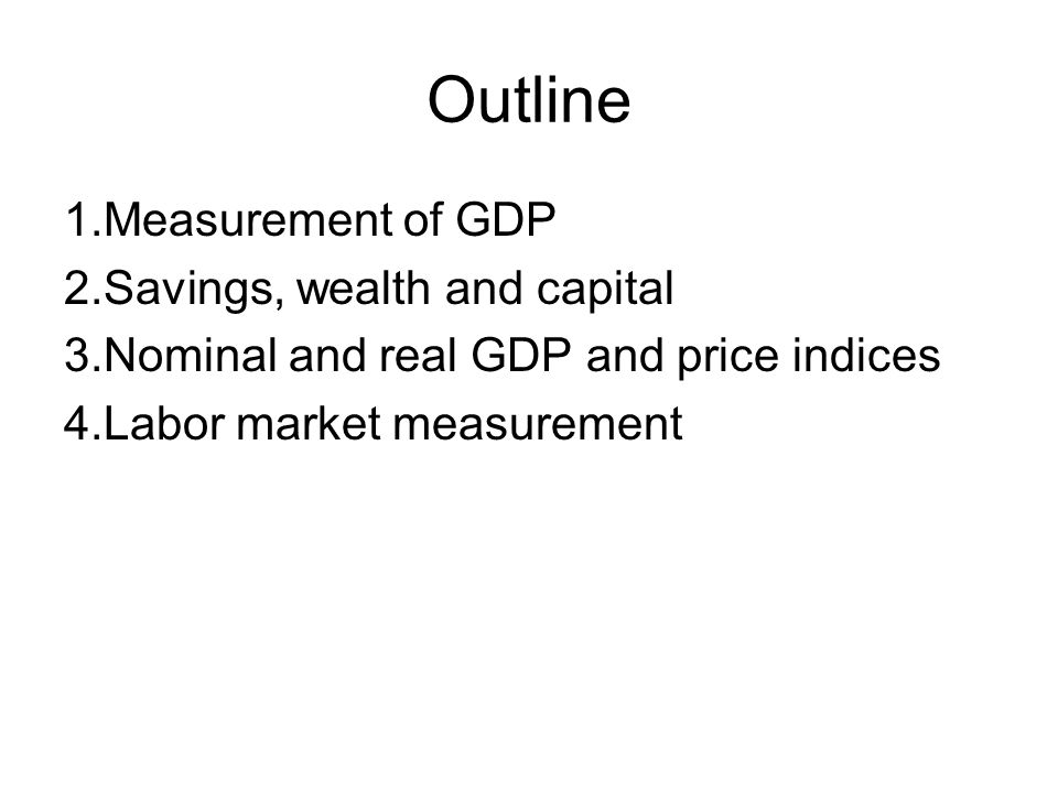 Outline 1.Measurement of GDP 2.Savings, wealth and capital 3.Nominal and real GDP and price indices 4.Labor market measurement