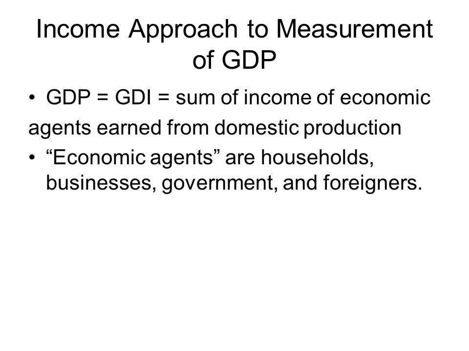 Income Approach to Measurement of GDP GDP = GDI = sum of income of economic agents earned from domestic production Economic agents are households, businesses, government, and foreigners.