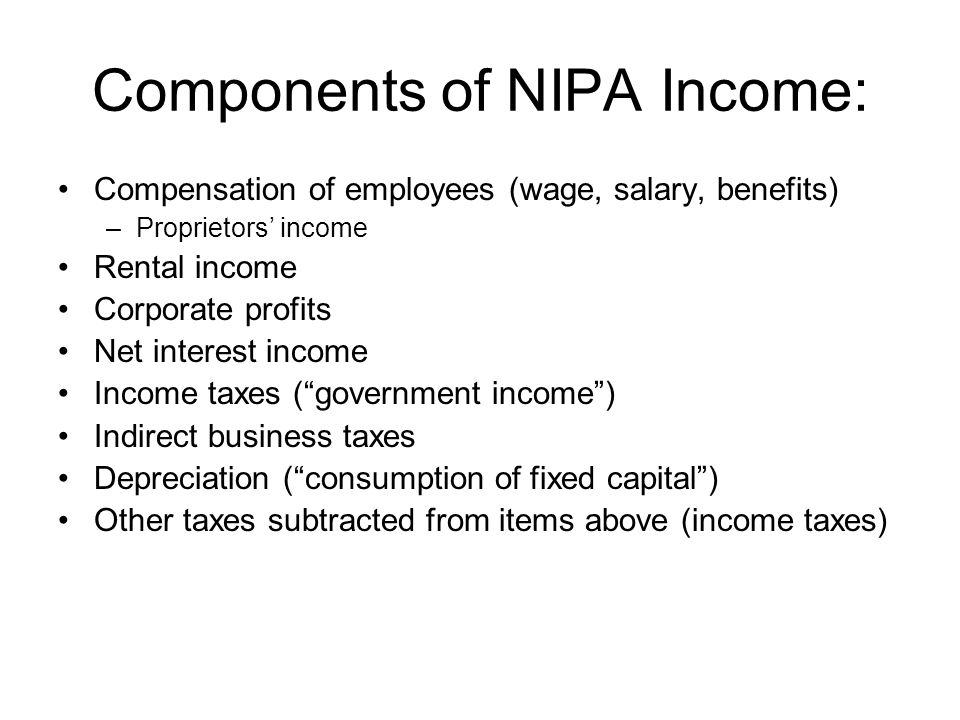 Components of NIPA Income: Compensation of employees (wage, salary, benefits) –Proprietors' income Rental income Corporate profits Net interest income Income taxes ( government income ) Indirect business taxes Depreciation ( consumption of fixed capital ) Other taxes subtracted from items above (income taxes)