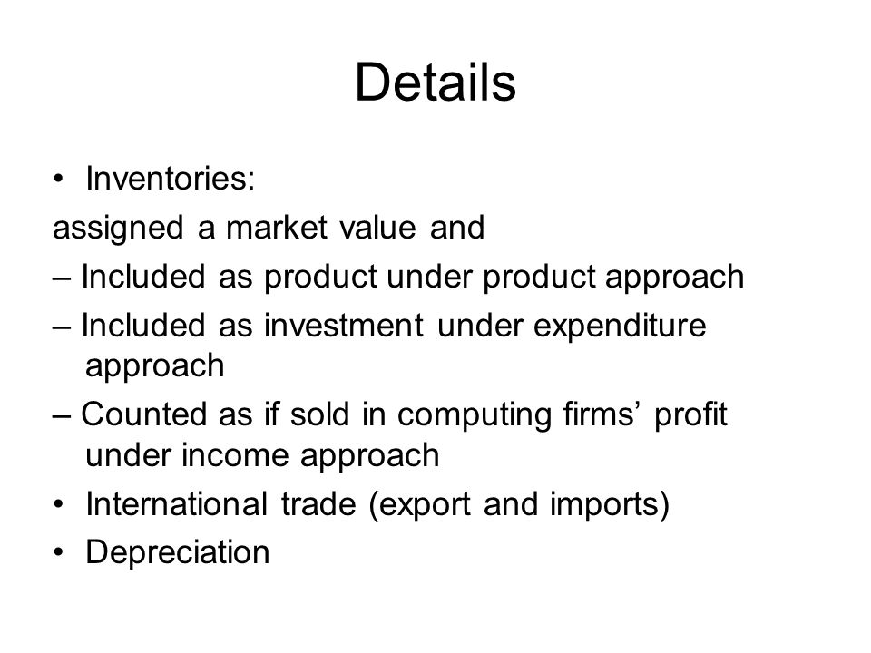 Details Inventories: assigned a market value and – Included as product under product approach – Included as investment under expenditure approach – Counted as if sold in computing firms' profit under income approach International trade (export and imports) Depreciation