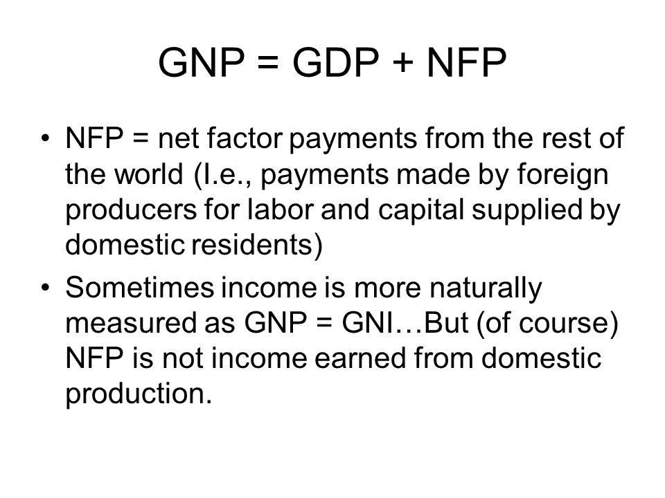 GNP = GDP + NFP NFP = net factor payments from the rest of the world (I.e., payments made by foreign producers for labor and capital supplied by domestic residents) Sometimes income is more naturally measured as GNP = GNI…But (of course) NFP is not income earned from domestic production.