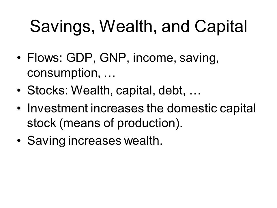 Savings, Wealth, and Capital Flows: GDP, GNP, income, saving, consumption, … Stocks: Wealth, capital, debt, … Investment increases the domestic capital stock (means of production).
