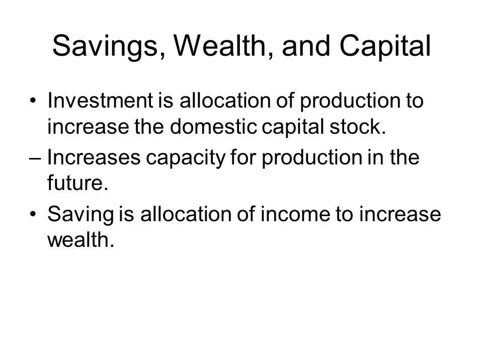 Savings, Wealth, and Capital Investment is allocation of production to increase the domestic capital stock.