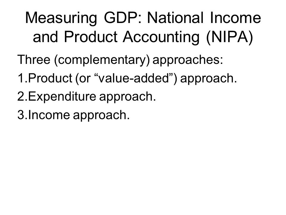 Measuring GDP: National Income and Product Accounting (NIPA) Three (complementary) approaches: 1.Product (or value-added ) approach.