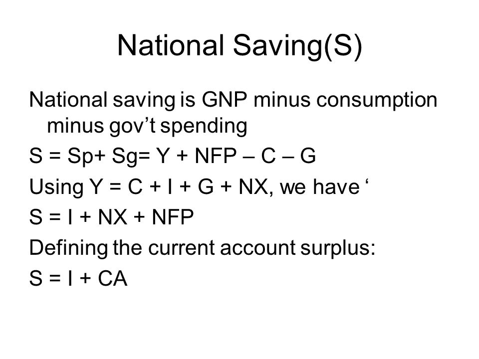 National Saving(S) National saving is GNP minus consumption minus gov't spending S = Sp+ Sg= Y + NFP – C – G Using Y = C + I + G + NX, we have ' S = I + NX + NFP Defining the current account surplus: S = I + CA