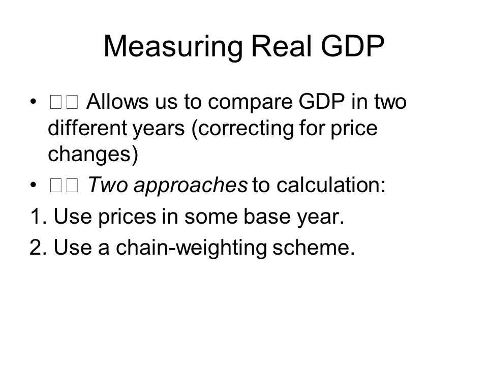 Measuring Real GDP Allows us to compare GDP in two different years (correcting for price changes) Two approaches to calculation: 1.