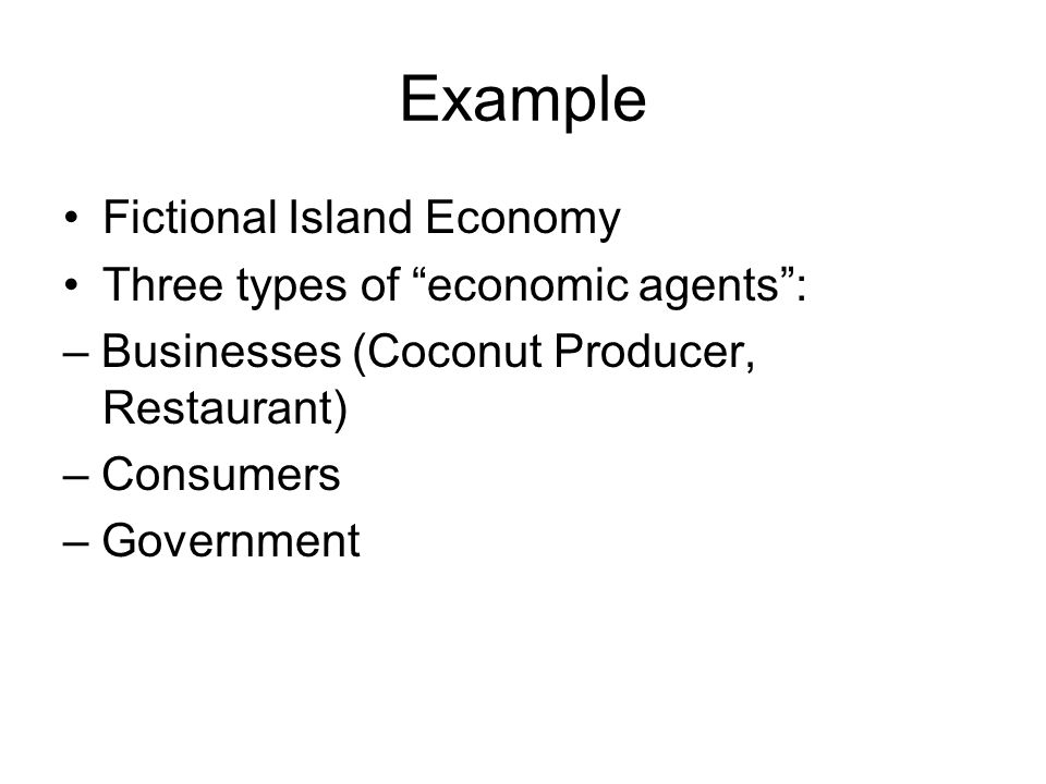 Example Fictional Island Economy Three types of economic agents : – Businesses (Coconut Producer, Restaurant) – Consumers – Government