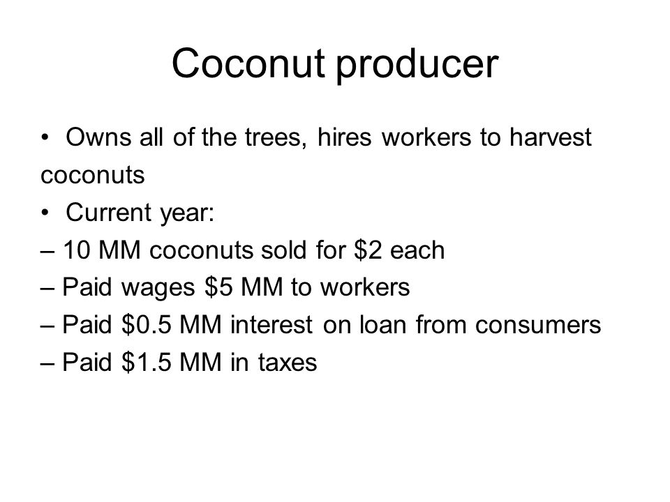 Coconut producer Owns all of the trees, hires workers to harvest coconuts Current year: – 10 MM coconuts sold for $2 each – Paid wages $5 MM to workers – Paid $0.5 MM interest on loan from consumers – Paid $1.5 MM in taxes