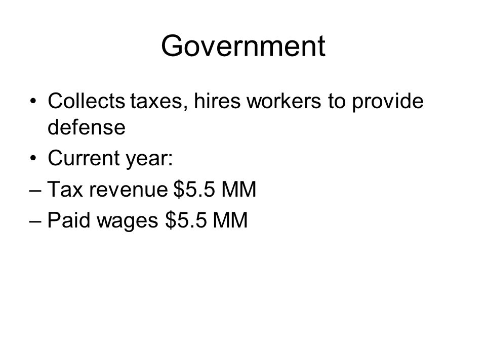 Government Collects taxes, hires workers to provide defense Current year: – Tax revenue $5.5 MM – Paid wages $5.5 MM