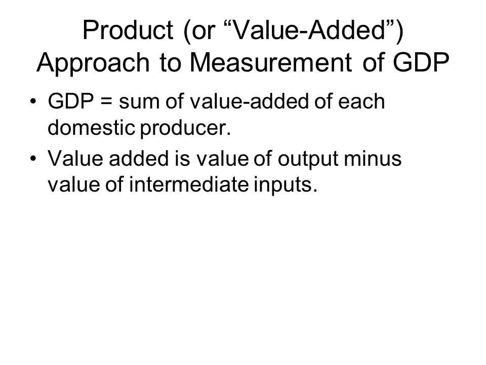 Product (or Value-Added ) Approach to Measurement of GDP GDP = sum of value-added of each domestic producer.
