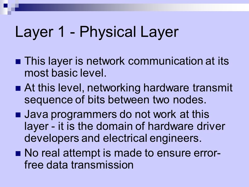 Layer 1 - Physical Layer This layer is network communication at its most basic level.