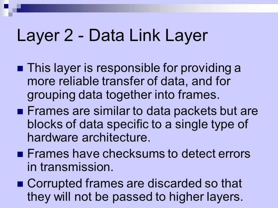 Layer 2 - Data Link Layer This layer is responsible for providing a more reliable transfer of data, and for grouping data together into frames.