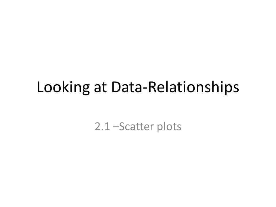 Looking at Data-Relationships 2.1 –Scatter plots