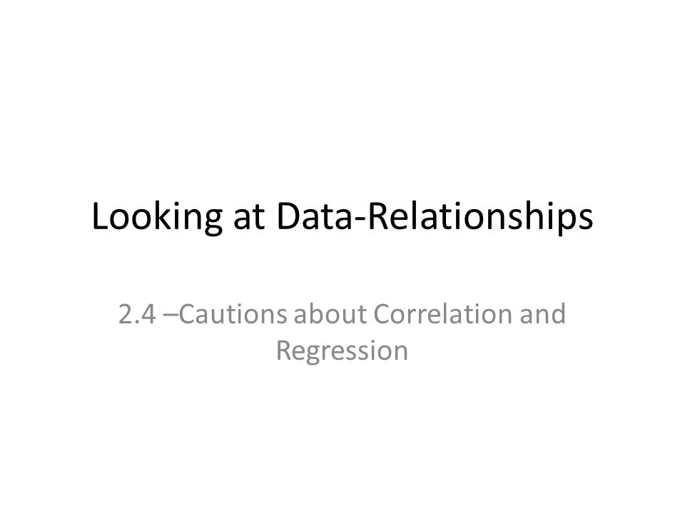 Looking at Data-Relationships 2.4 –Cautions about Correlation and Regression
