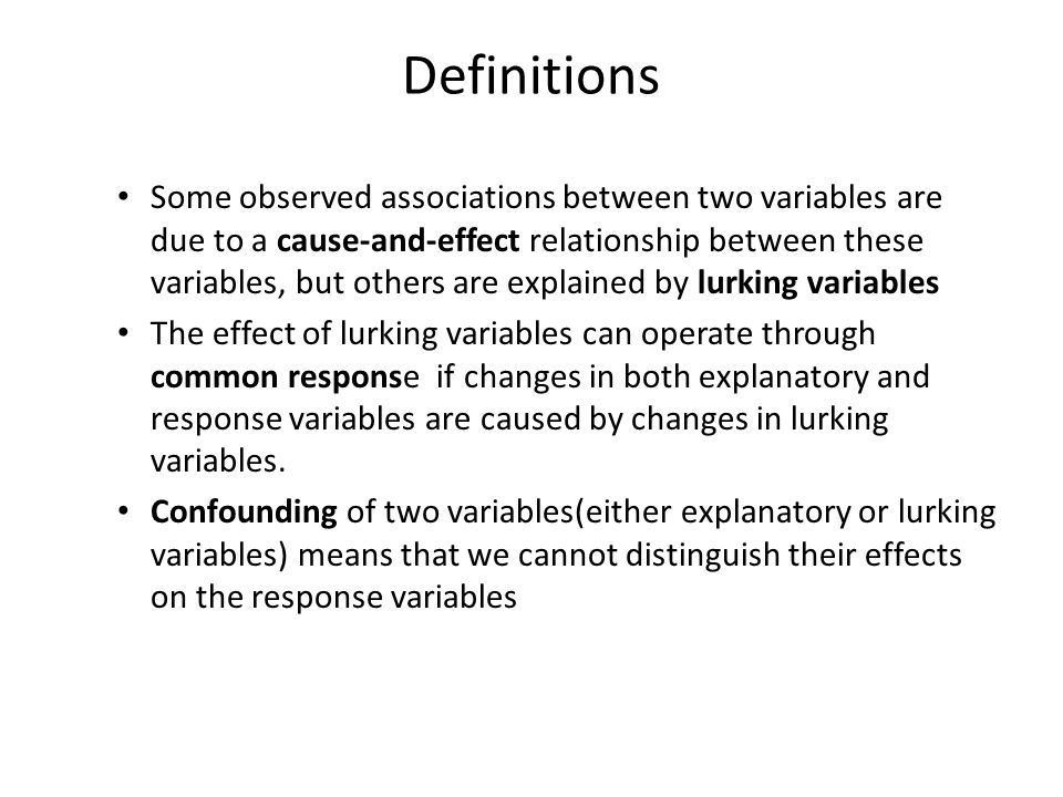 Definitions Some observed associations between two variables are due to a cause-and-effect relationship between these variables, but others are explained by lurking variables The effect of lurking variables can operate through common response if changes in both explanatory and response variables are caused by changes in lurking variables.