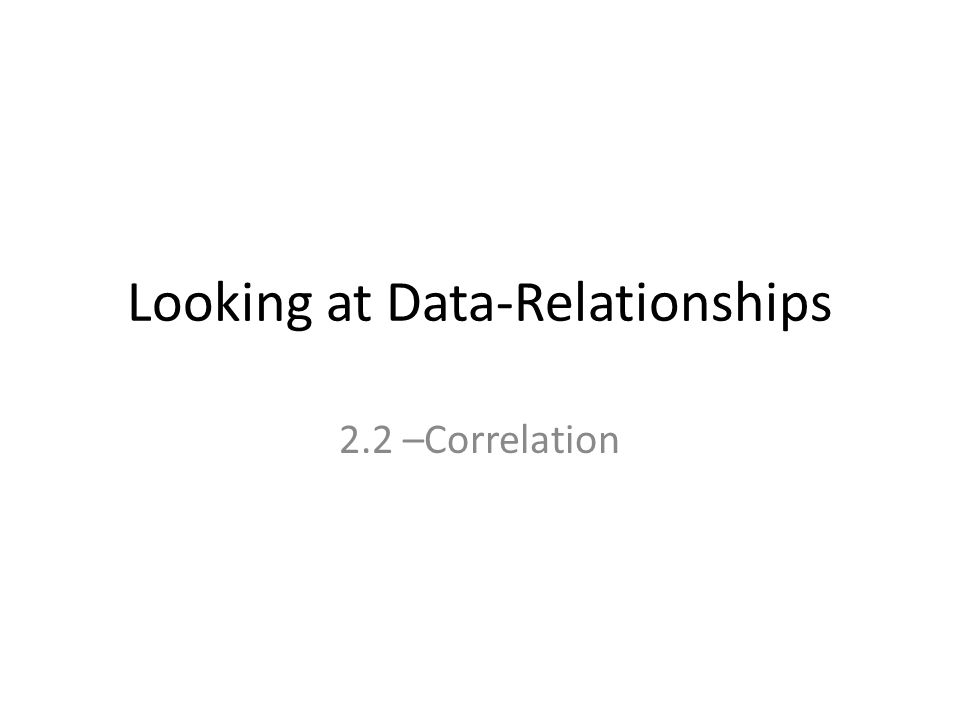 Looking at Data-Relationships 2.2 –Correlation