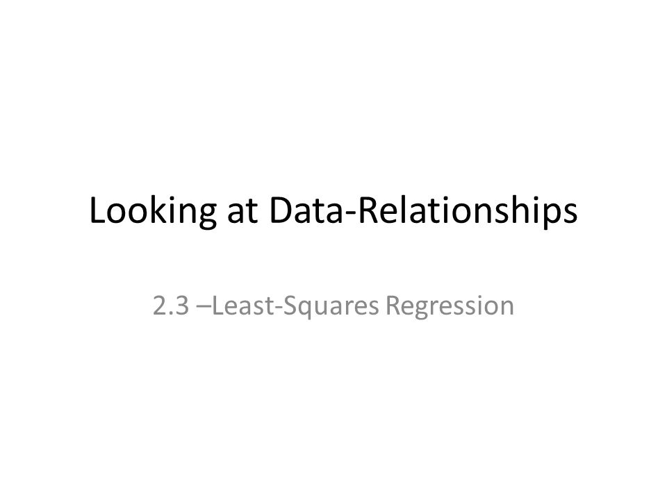 Looking at Data-Relationships 2.3 –Least-Squares Regression