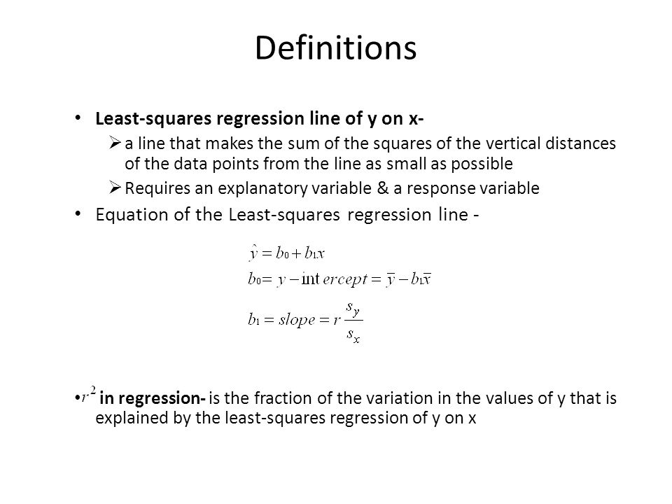 Definitions Least-squares regression line of y on x-  a line that makes the sum of the squares of the vertical distances of the data points from the line as small as possible  Requires an explanatory variable & a response variable Equation of the Least-squares regression line - in regression- is the fraction of the variation in the values of y that is explained by the least-squares regression of y on x