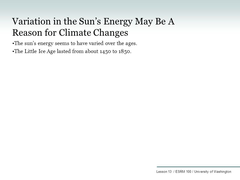 Lesson 13 / ESRM 100 / University of Washington Variation in the Sun's Energy May Be A Reason for Climate Changes The sun's energy seems to have varied over the ages.