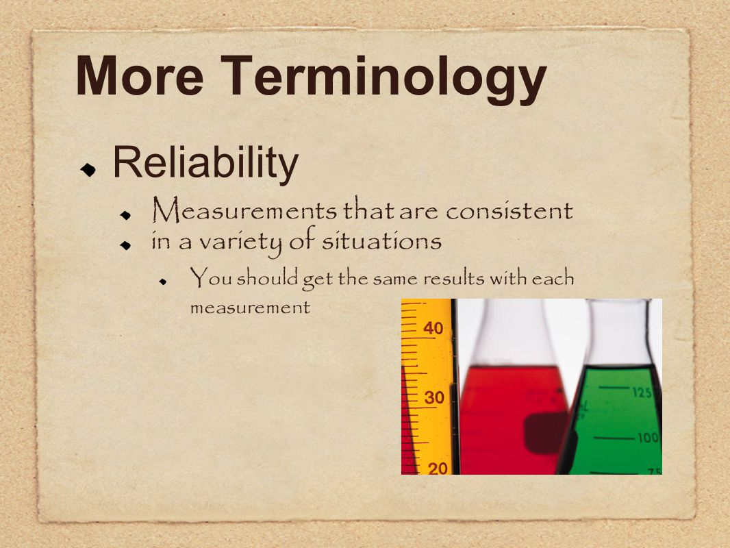 More Terminology Reliability Measurements that are consistent in a variety of situations You should get the same results with each measurement
