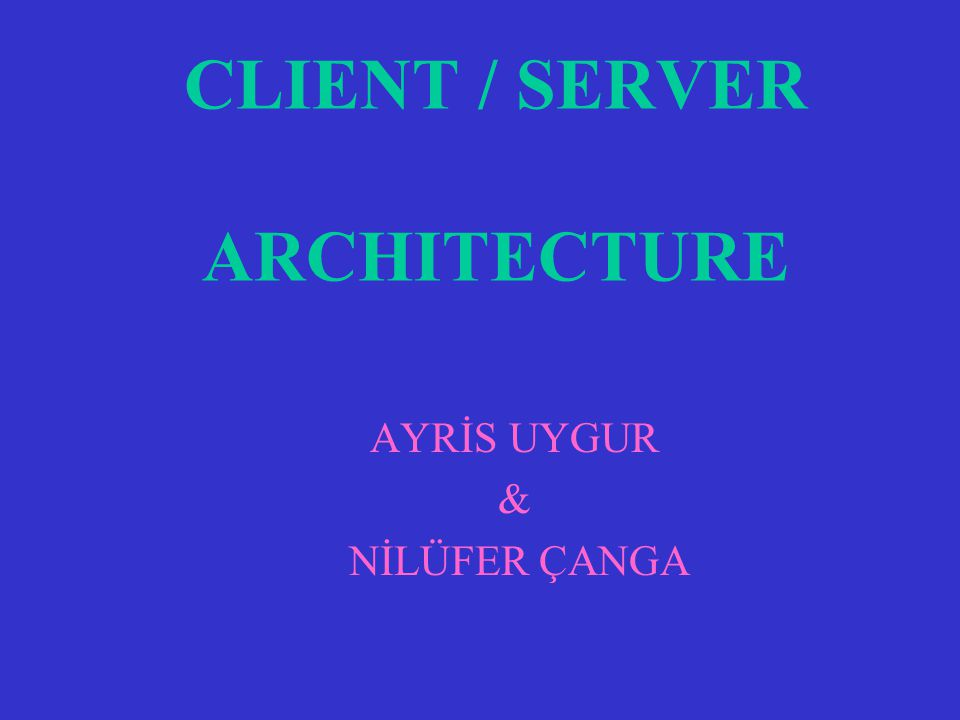 CLIENT / SERVER ARCHITECTURE AYRİS UYGUR & NİLÜFER ÇANGA