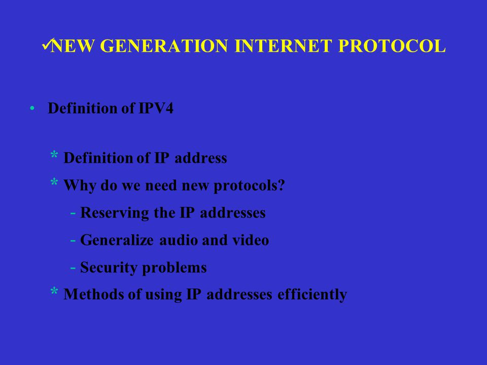 NEW GENERATION INTERNET PROTOCOL Definition of IPV4 * Definition of IP address * Why do we need new protocols.