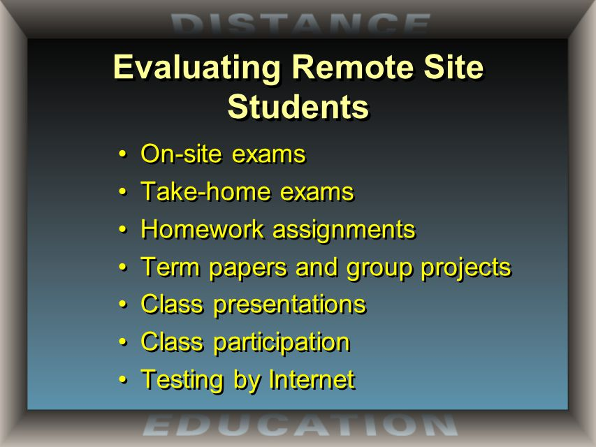 Evaluating Remote Site Students On-site exams Take-home exams Homework assignments Term papers and group projects Class presentations Class participation Testing by Internet On-site exams Take-home exams Homework assignments Term papers and group projects Class presentations Class participation Testing by Internet