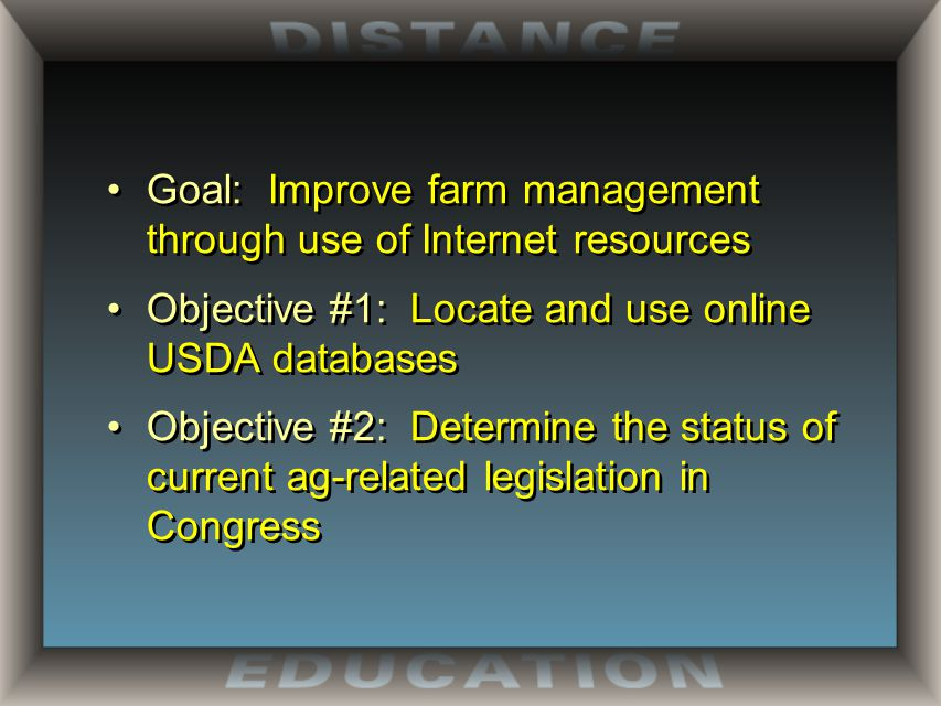 Goal: Improve farm management through use of Internet resources Objective #1: Locate and use online USDA databases Objective #2: Determine the status of current ag-related legislation in Congress Goal: Improve farm management through use of Internet resources Objective #1: Locate and use online USDA databases Objective #2: Determine the status of current ag-related legislation in Congress