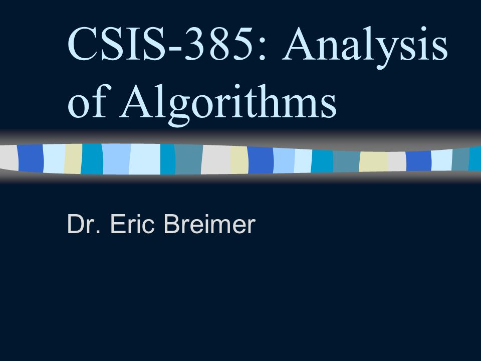 CSIS-385: Analysis of Algorithms Dr. Eric Breimer