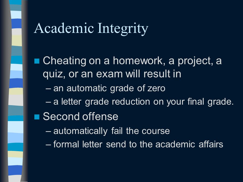 Academic Integrity Cheating on a homework, a project, a quiz, or an exam will result in –an automatic grade of zero –a letter grade reduction on your final grade.
