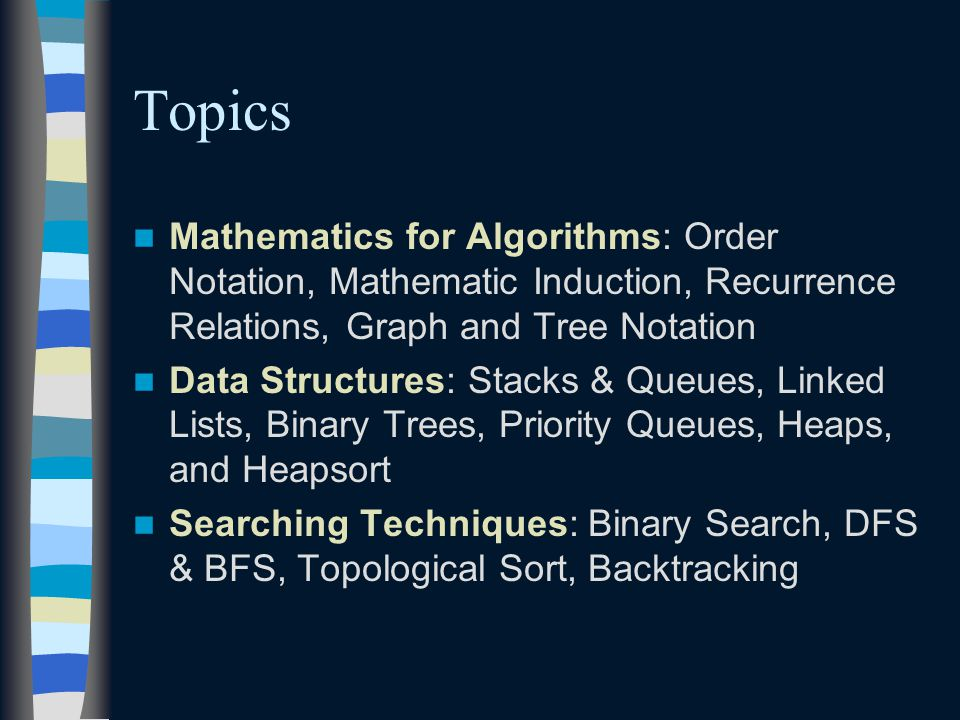 Topics Mathematics for Algorithms: Order Notation, Mathematic Induction, Recurrence Relations, Graph and Tree Notation Data Structures: Stacks & Queues, Linked Lists, Binary Trees, Priority Queues, Heaps, and Heapsort Searching Techniques: Binary Search, DFS & BFS, Topological Sort, Backtracking