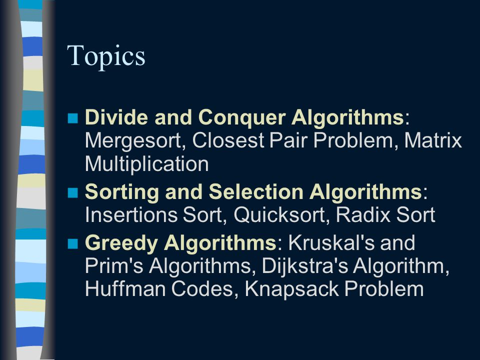 Topics Divide and Conquer Algorithms: Mergesort, Closest Pair Problem, Matrix Multiplication Sorting and Selection Algorithms: Insertions Sort, Quicksort, Radix Sort Greedy Algorithms: Kruskal s and Prim s Algorithms, Dijkstra s Algorithm, Huffman Codes, Knapsack Problem