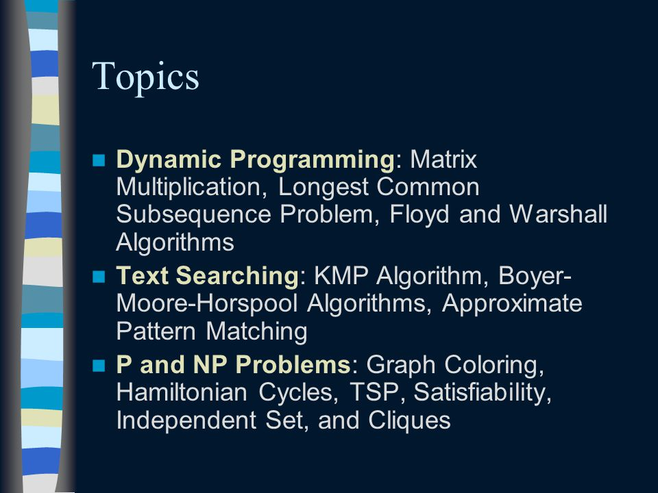 Topics Dynamic Programming: Matrix Multiplication, Longest Common Subsequence Problem, Floyd and Warshall Algorithms Text Searching: KMP Algorithm, Boyer- Moore-Horspool Algorithms, Approximate Pattern Matching P and NP Problems: Graph Coloring, Hamiltonian Cycles, TSP, Satisfiability, Independent Set, and Cliques
