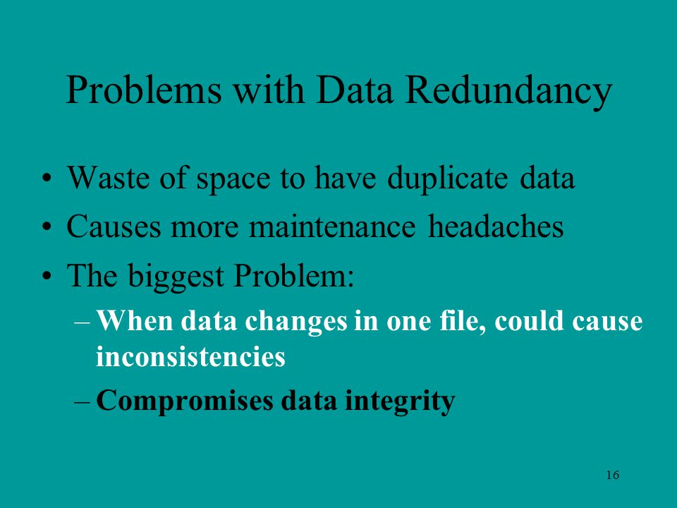 16 Problems with Data Redundancy Waste of space to have duplicate data Causes more maintenance headaches The biggest Problem: –When data changes in one file, could cause inconsistencies –Compromises data integrity