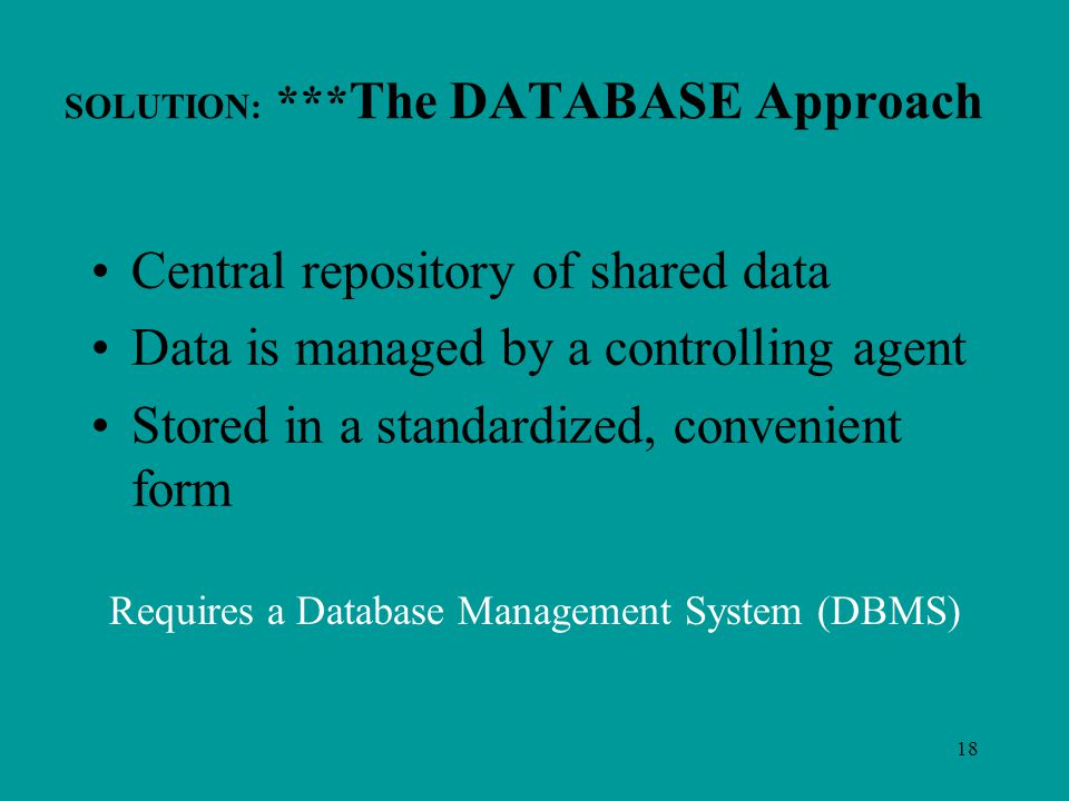 18 SOLUTION: *** The DATABASE Approach Central repository of shared data Data is managed by a controlling agent Stored in a standardized, convenient form Requires a Database Management System (DBMS)