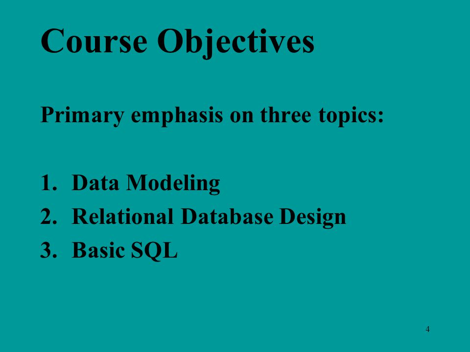 4 Course Objectives Primary emphasis on three topics: 1.Data Modeling 2.Relational Database Design 3.Basic SQL