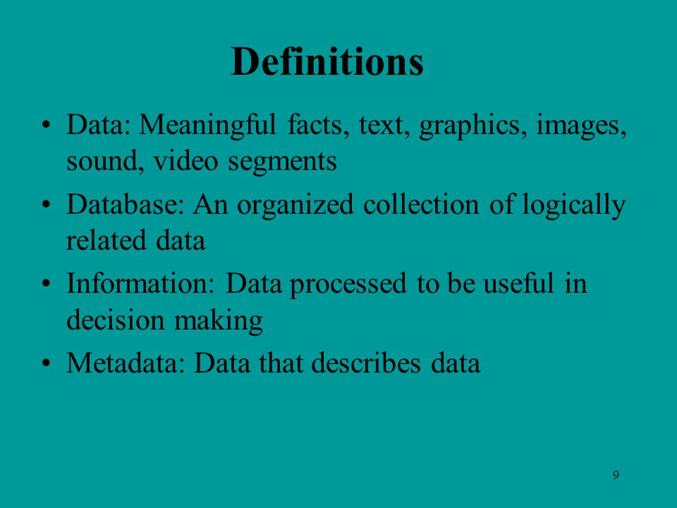9 Definitions Data: Meaningful facts, text, graphics, images, sound, video segments Database: An organized collection of logically related data Information: Data processed to be useful in decision making Metadata: Data that describes data