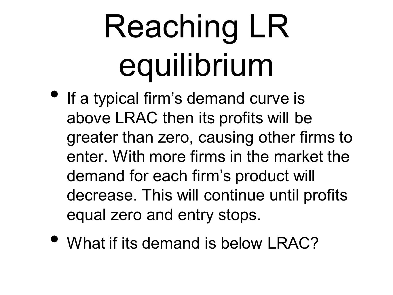 Reaching LR equilibrium If a typical firm's demand curve is above LRAC then its profits will be greater than zero, causing other firms to enter.