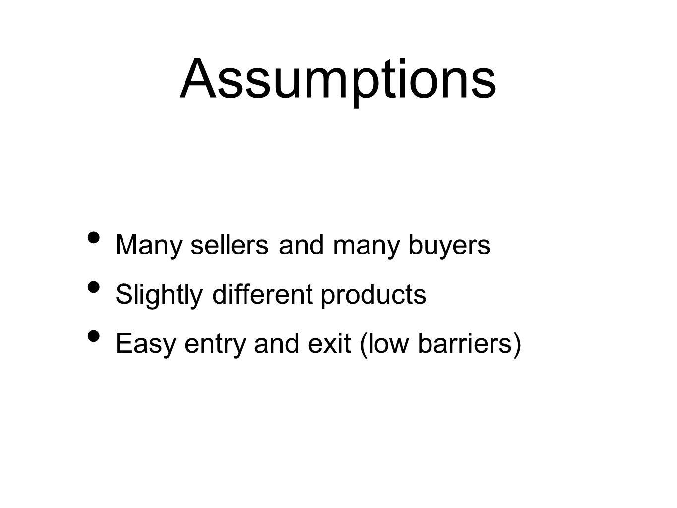 Assumptions Many sellers and many buyers Slightly different products Easy entry and exit (low barriers)