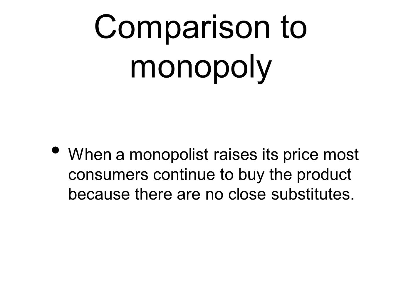 Comparison to monopoly When a monopolist raises its price most consumers continue to buy the product because there are no close substitutes.