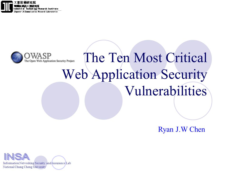 Information Networking Security and Assurance Lab National Chung Cheng University The Ten Most Critical Web Application Security Vulnerabilities Ryan J.W Chen