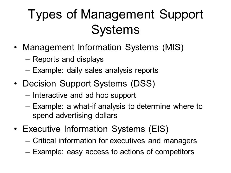 Introduction to Information Systems ISYS 263 David Chao. - ppt download Types of Management Support Systems Management Information Systems (MIS) -Reports and displays -Example: daily sales analysis reports Decision Support Systems (DSS) -Interactive and ad hoc support -Example: a what-if analysis to determine where to spend advertising dollars Executive Information Systems (EIS) -Critical information for executives and managers -Example: easy access to actions of competitors - 웹