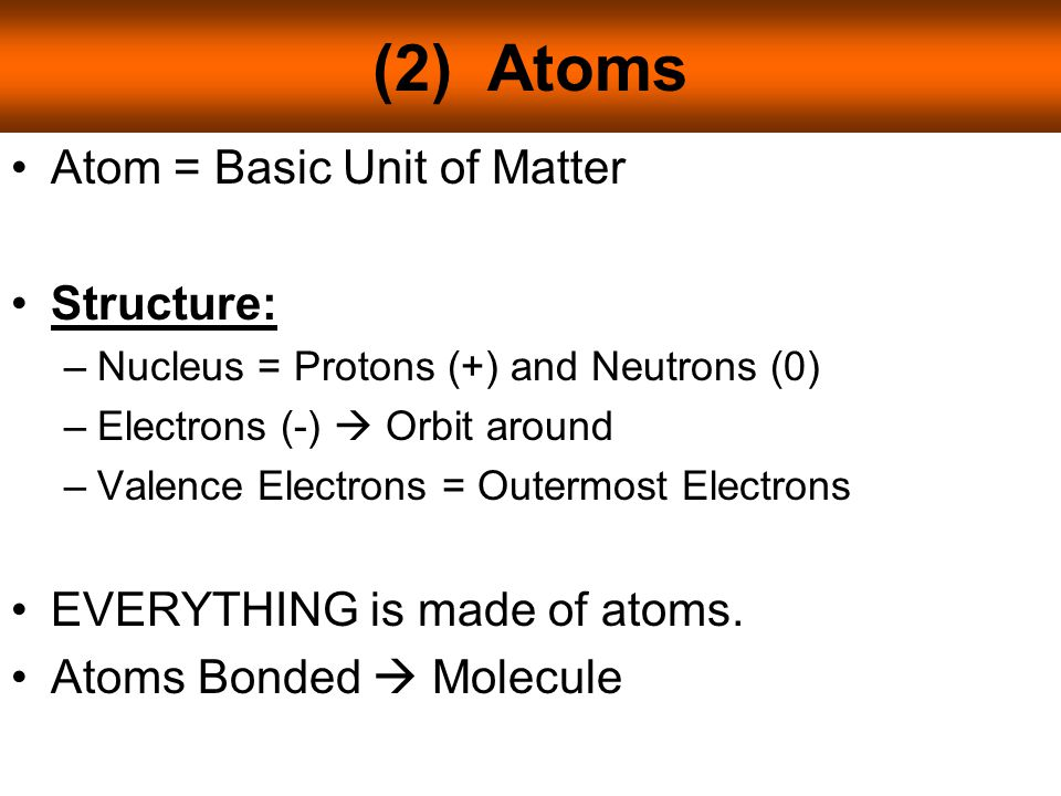 (2) Atoms Atom = Basic Unit of Matter Structure: –Nucleus = Protons (+) and Neutrons (0) –Electrons (-)  Orbit around –Valence Electrons = Outermost Electrons EVERYTHING is made of atoms.